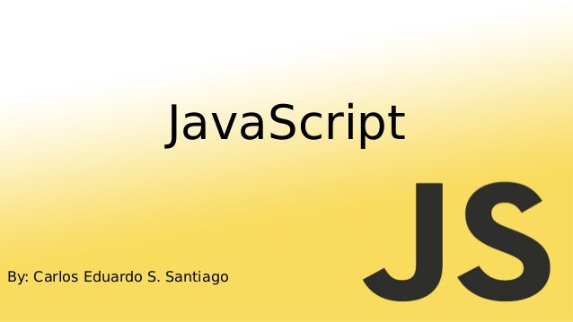 By: Carlos Eduardo S. Santiago JavaScript