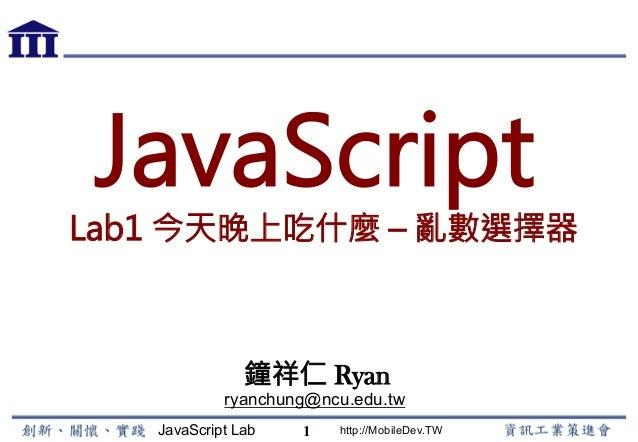 JavaScript Lab http://MobileDev.TW JavaScript Lab1 今天晚上吃什麼 – 亂數選擇器 鐘祥仁 Ryan ryanchung@ncu.edu.tw 1