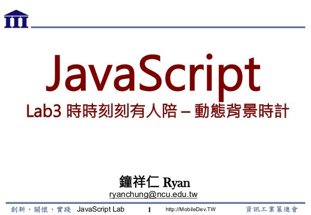 JavaScript Lab http://MobileDev.TW JavaScript Lab3 時時刻刻有人陪 – 動態背景時計 鐘祥仁 Ryan ryanchung@ncu.edu.tw 1