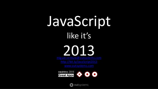 JavaScriptlike it's2013miguel.ventura@outsystems.comhttp://bit.ly/JavaScript2013www.outsystems.com
