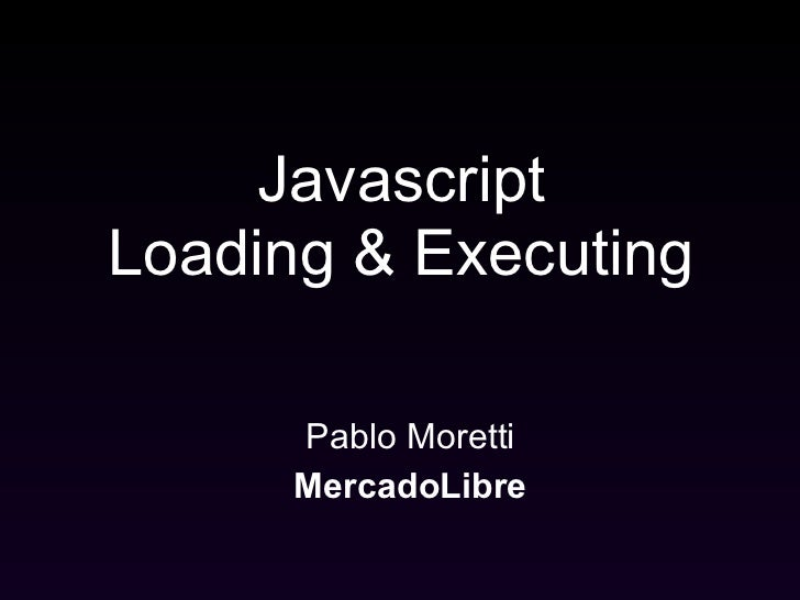 Efficiently downloading     and executing       Javascript       Pablo Moretti       MercadoLibre