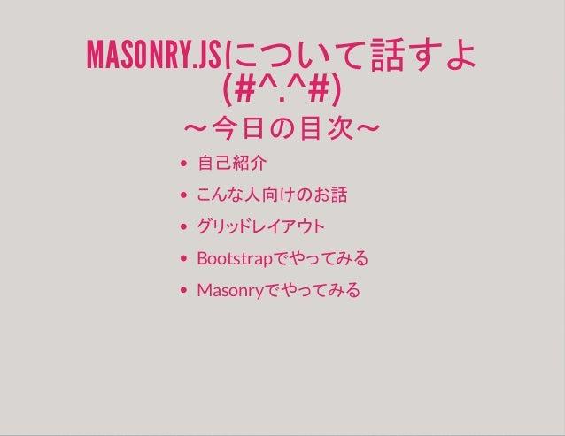 MASONRY.JSについて話すよ (#^.^#) ~今日の目次~ 自己紹介 こんな人向けのお話 グリッドレイアウト Bootstrapでやってみる Masonryでやってみる