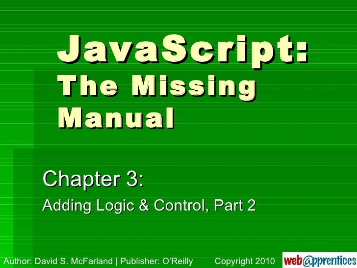 JavaScript: The Missing Manual Chapter 3: Adding Logic & Control, Part 2 Author: David S. McFarland | Publisher: O'Reilly ...