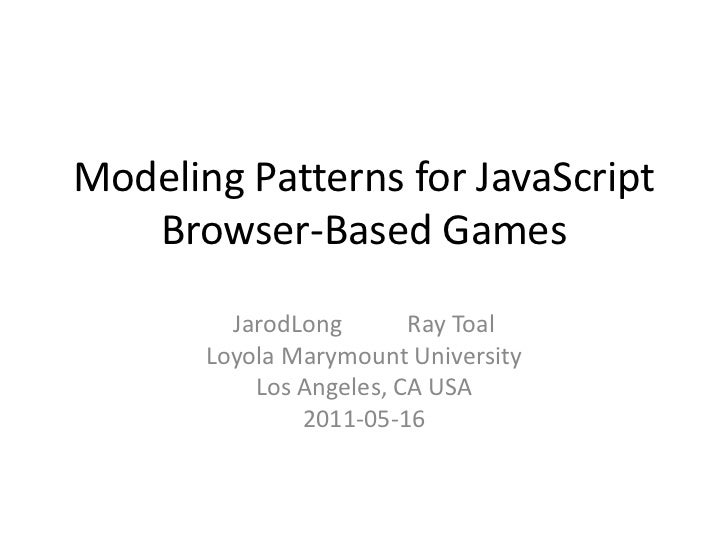 Modeling Patterns for JavaScript Browser-Based Games<br />JarodLong           Ray Toal<br />Loyola Marymount University<br...
