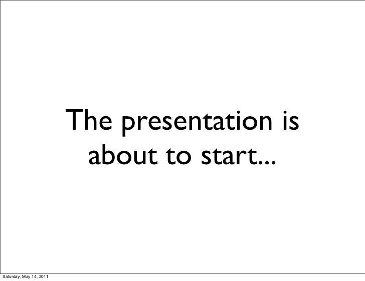 The presentation is                          about to start...Saturday, May 14, 2011