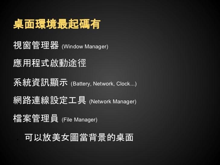 桌面環境應該要有●   視窗管理器   (Window Manager)●   應用程式啟動途徑●   系統資訊顯示     (Battery, Network, Clock...)●   網路連線設定工具          (Network ...