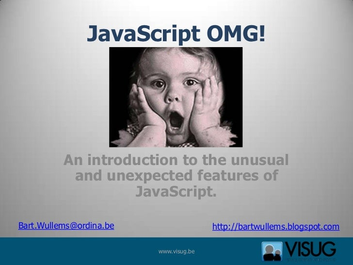 JavaScript OMG!          An introduction to the unusual           and unexpected features of                   JavaScript....