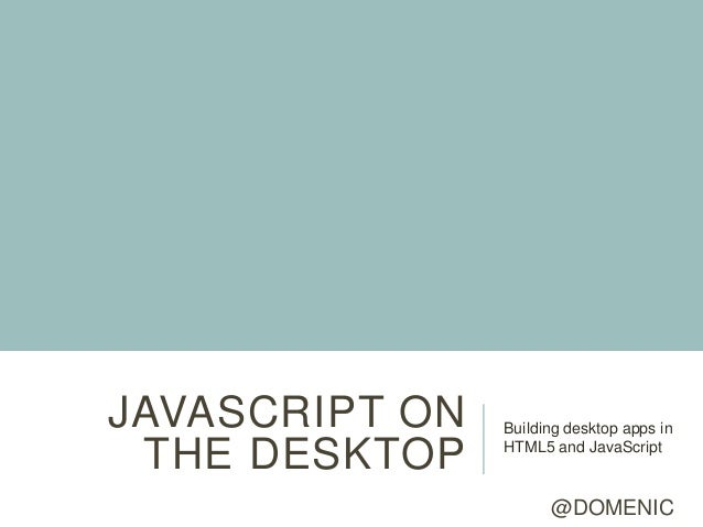 JAVASCRIPT ON   Building desktop apps in THE DESKTOP    HTML5 and JavaScript                      @DOMENIC