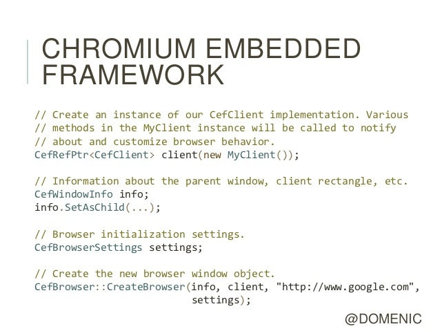 CHROMIUM EMBEDDED FRAMEWORK// Create an instance of our CefClient implementation. Various// methods in the MyClient instan...