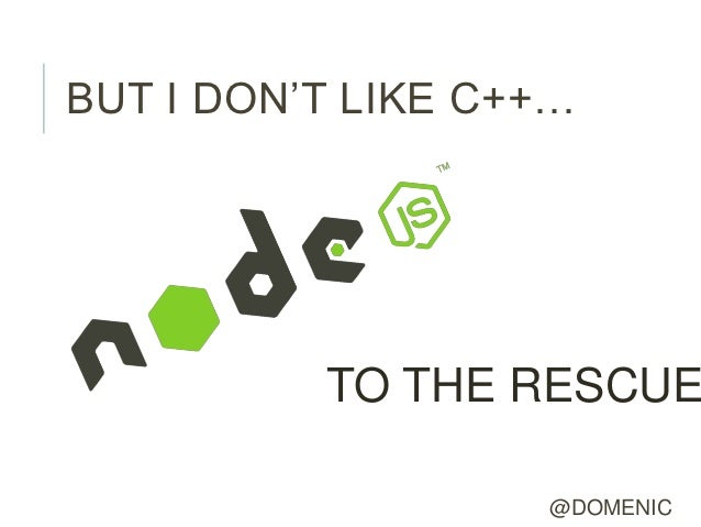 BUT I DON'T LIKE C++…          TO THE RESCUE                   @DOMENIC