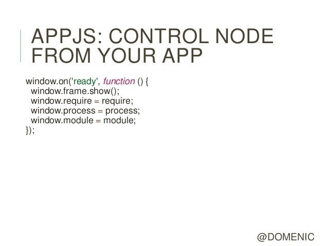 APPJS: CONTROL NODE FROM YOUR APPwindow.on(ready, function () {  window.frame.show();  window.require = require;  window.p...