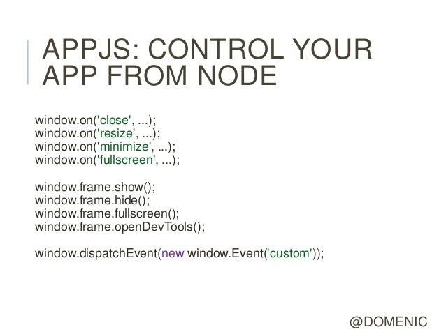 APPJS: CONTROL YOUR APP FROM NODEwindow.on(close, ...);window.on(resize, ...);window.on(minimize, ...);window.on(fullscree...