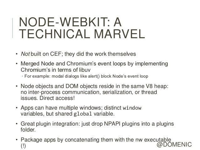 NODE-WEBKIT: A TECHNICAL MARVEL• Not built on CEF; they did the work themselves• Merged Node and Chromium's event loops by...