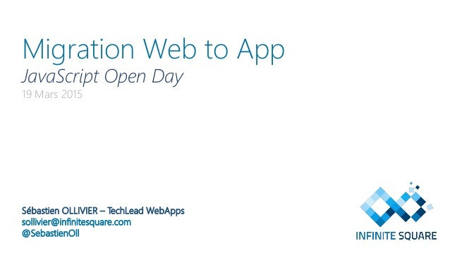 Migration Web to App JavaScript Open Day 19 Mars 2015 Sébastien OLLIVIER – TechLead WebApps sollivier@infinitesquare.com @...