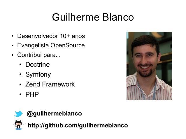 Guilherme Blanco ● Desenvolvedor 10+ anos ● Evangelista OpenSource ● Contribui para... ● Doctrine ● Symfony ● Zend Framewo...