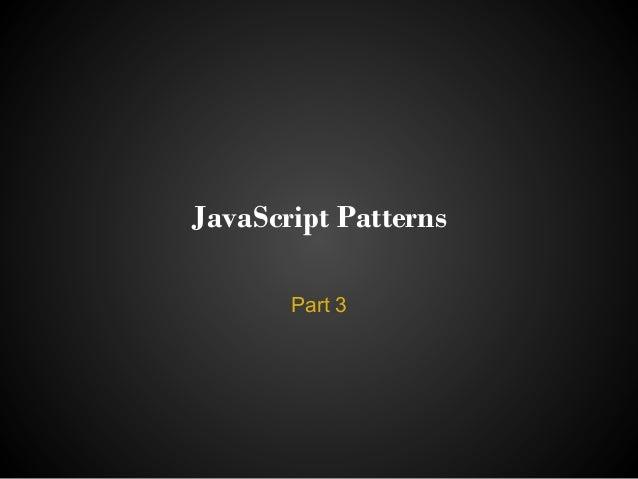 JavaScript Patterns       Part 3