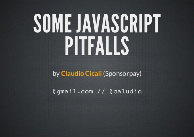 SOME JAVASCRIPT   PITFALLS  by Claudio Cicali (Sponsorpay)  @mi.o / @aui   galcm / cldo