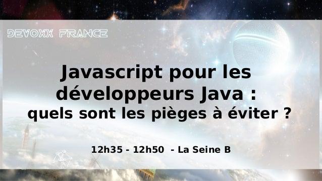 Javascript pour les   développeurs Java :quels sont les pièges à éviter ?       12h35 - 12h50 - La Seine B