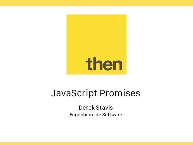 Globalcode – Open4education JavaScript Promises Derek Stavis Engenheiro de Software