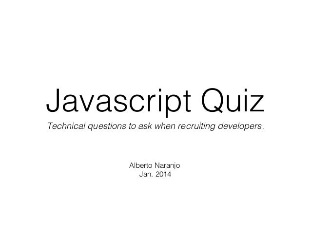 Javascript Quiz Technical questions to ask when recruiting developers.  Alberto Naranjo Jan. 2014
