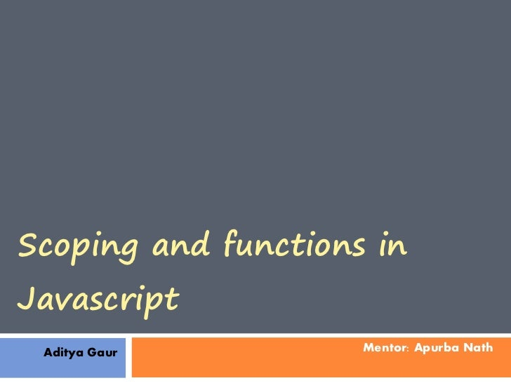 Scoping and functions inJavascript Aditya Gaur         Mentor: Apurba Nath