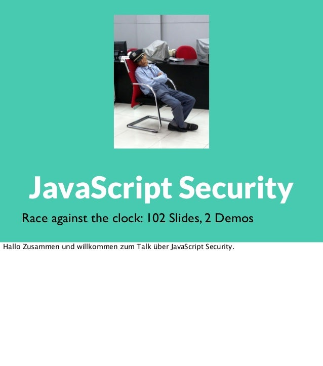 JavaScript Security Race against the clock: 102 Slides, 2 Demos Hallo Zusammen und willkommen zum Talk über JavaScript Sec...