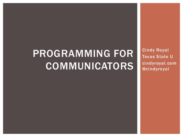 PROGRAMMING FOR   Cindy Royal                  Texas State U  COMMUNICATORS   cindyroyal.com                  @cindyroyal