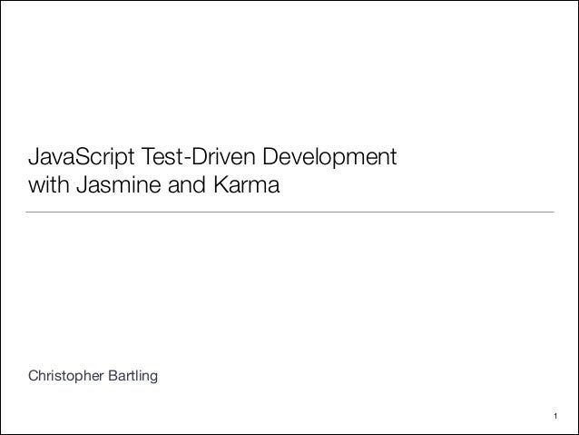 JavaScript Test-Driven Development with Jasmine and Karma ! ! ! ! ! ! ! ! Christopher Bartling 1