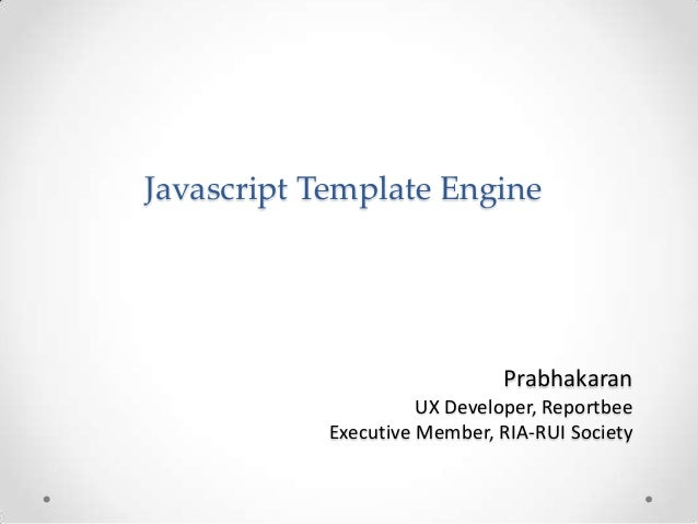 Javascript Template Engine  Prabhakaran UX Developer, Reportbee Executive Member, RIA-RUI Society