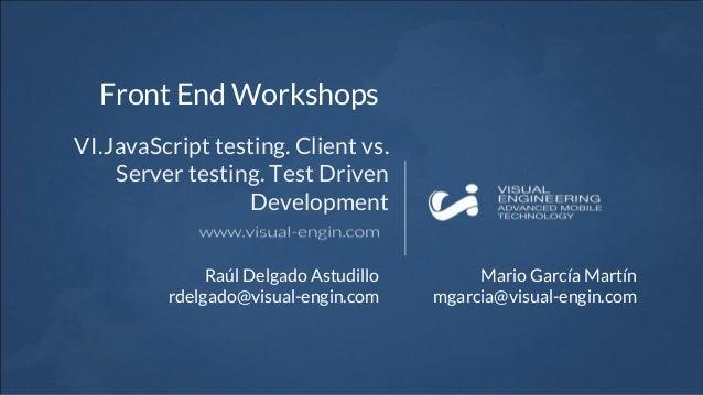 Front End Workshops VI.JavaScript testing. Client vs. Server testing. Test Driven Development Raúl Delgado Astudillo rdelg...