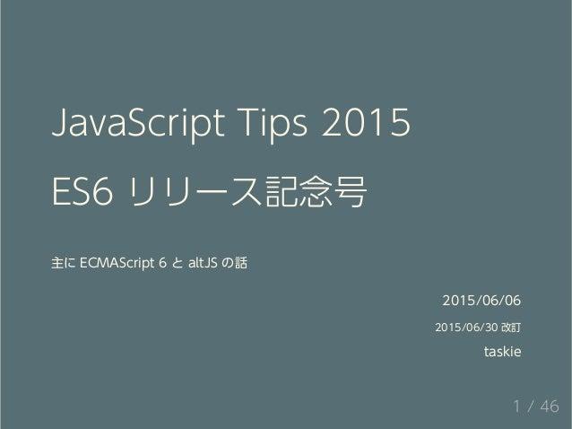 JavaScript Tips 2015 ES6 リリース記念号 主に ECMAScript 6 と altJS の話 2015/06/06 2015/06/30 改訂 taskie 1 / 46
