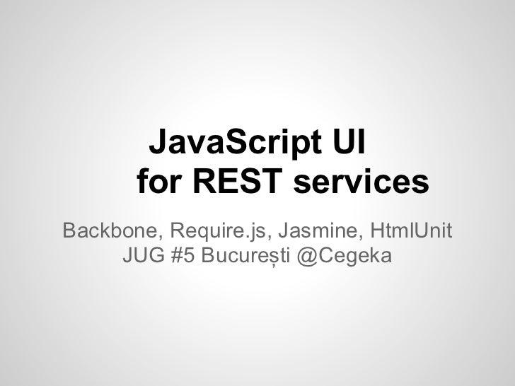 JavaScript UI       for REST servicesBackbone, Require.js, Jasmine, HtmlUnit     JUG #5 București @Cegeka