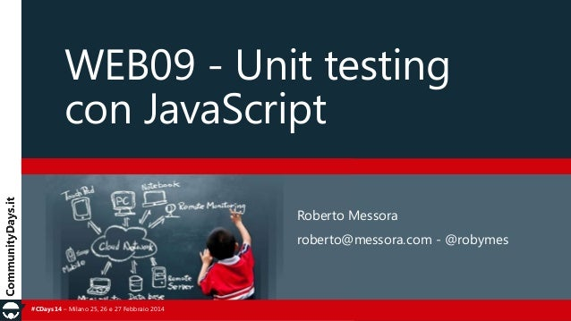 WEB09 - Unit testing con JavaScript Roberto Messora roberto@messora.com - @robymes  #CDays14 – Milano 25, 26 e 27 Febbraio...