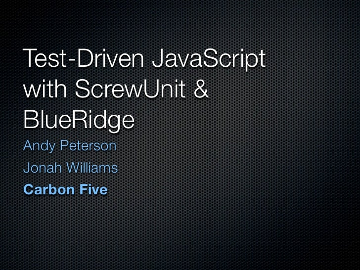 Test-Driven JavaScript with ScrewUnit & BlueRidge	 Andy Peterson Jonah Williams Carbon Five