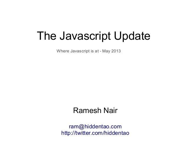 The Javascript UpdateRamesh Nairram@hiddentao.comhttp://twitter.com/hiddentaoWhere Javascript is at - May 2013