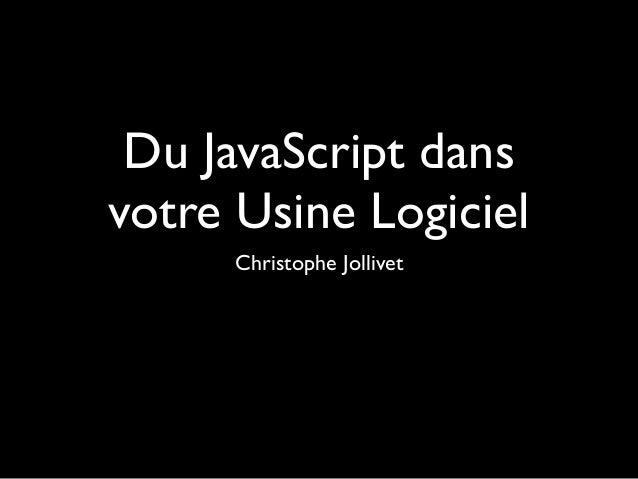Du JavaScript dans votre Usine Logiciel Christophe Jollivet