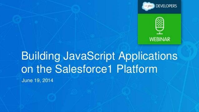 Building JavaScript Applications on the Salesforce1 Platform June 19, 2014