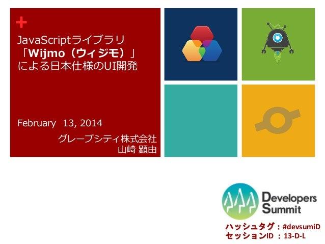 +  JavaScriptライブラリ 「Wijmo(ウィジモ)」 による日本仕様のUI開発  February 13, 2014 グレープシティ株式会社 山崎 顕由  ハッシュタグ:#devsumiD セッションID :13-D-L