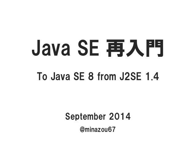 JavaSE 再入門  To Java SE 8 from J2SE 1.4  September 2014  @minazou67