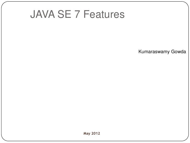 JAVA SE 7 Features                     Kumaraswamy Gowda          May 2012