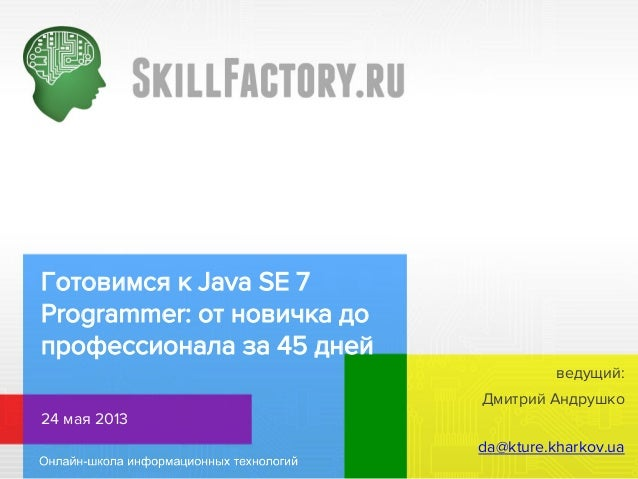 Готовимся к Java SE 7Programmer: от новичка допрофессионала за 45 днейДмитрий Андрушко24 мая 2013da@kture.kharkov.uaведущий: