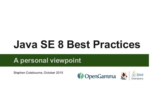 Java SE 8 Best Practices A personal viewpoint Stephen Colebourne, October 2015