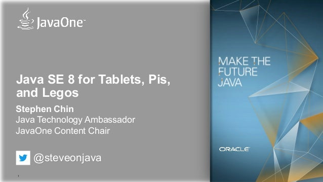 1 Java SE 8 for Tablets, Pis, and Legos Stephen Chin Java Technology Ambassador JavaOne Content Chair @steveonjava