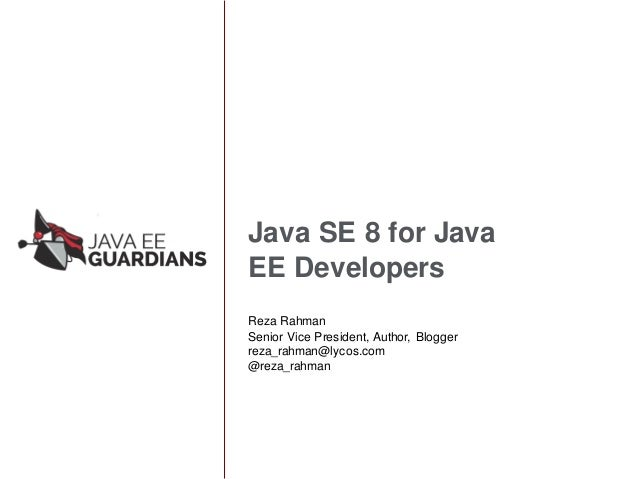 Java SE 8 for Java EE Developers Reza Rahman Senior Vice President, Author, Blogger reza_rahman@lycos.com @reza_rahman