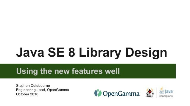 Java SE 8 Library Design Using the new features well Stephen Colebourne Engineering Lead, OpenGamma October 2016