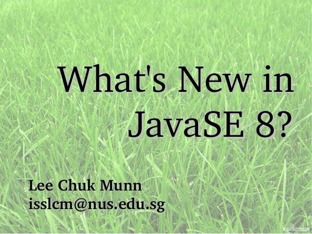 Lee Chuk MunnLee Chuk Munn isslcm@nus.edu.sgisslcm@nus.edu.sg What's New inWhat's New in JavaSE 8?JavaSE 8?