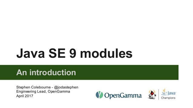 Java SE 9 modules An introduction Stephen Colebourne - @jodastephen Engineering Lead, OpenGamma April 2017