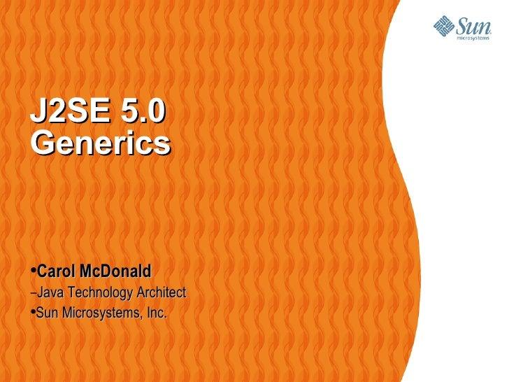 J2SE 5.0 Generics    <ul><li>Carol McDonald </li></ul><ul><ul><li>Java Technology Architect </li></ul></ul><ul><ul><ul><li...