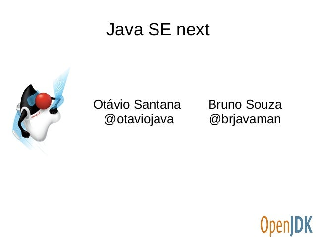 Java SE next Otávio Santana @otaviojava Bruno Souza @brjavaman