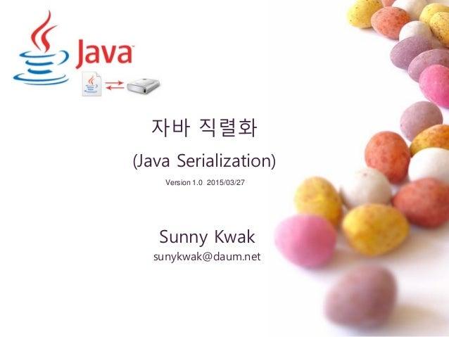 자바 직렬화 (Java Serialization) Sunny Kwak sunykwak@daum.net Version 1.0 2015/03/27